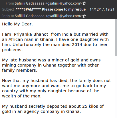 A spam mail with the following content: Hello My Dear, I am Priyanka Bhanot from India but married with an African man in Ghana. I have one daughter with him. Unfortunately the man died 2014 due to liver problems. My late husband was a miner of gold and owns mining company in Ghana together with other family members. Now that my husband has died, the family does not want me anymore and want me to go back to my country with my only daughter because of the wealth of the man. My husband secretly deposited about 25 kilos of gold in an agency company in Ghana.